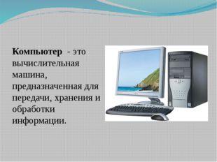 Компьютер - это вычислительная машина, предназначенная для передачи, хранения