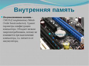 Внутренняя память Полупостоянная память- CMOS (Complementary Metal-Oxide Sem