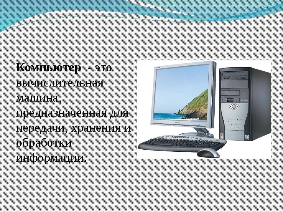 Компьютер - это вычислительная машина, предназначенная для передачи, хранения...