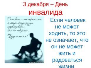3 декабря – День инвалида Если человек не может ходить, то это не означает, ч