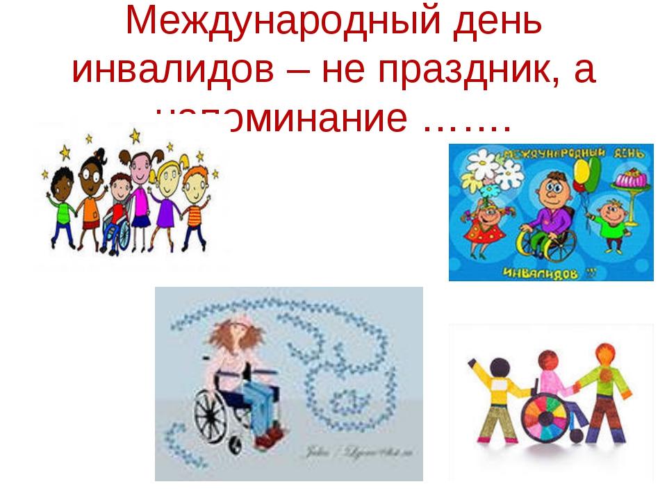 Международный день инвалидов – не праздник, а напоминание …….