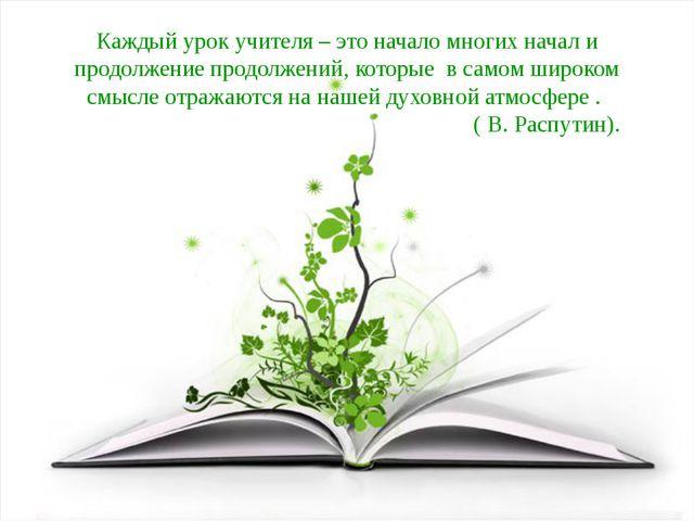 Каждый урок учителя – это начало многих начал и продолжение продолжений, кото...