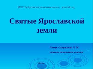 Святые Ярославской земли Автор: Савушкина Л. М. учитель начальных классов МО