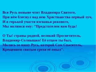 Вся Русь поныне чтит Владимира Святого, При нём блеснул над нею Христианства