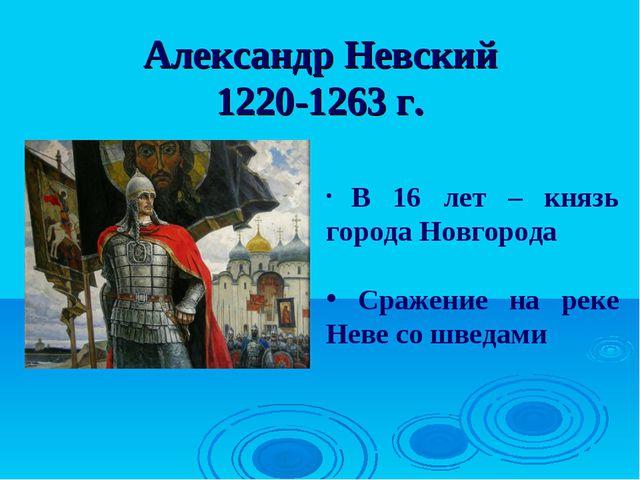 Александр Невский 1220-1263 г. В 16 лет – князь города Новгорода Сражение на...