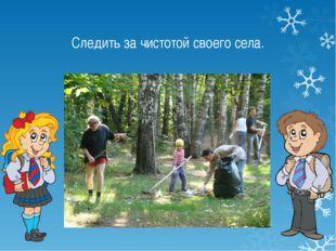 Следить за чистотой своего села.