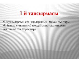Үй тапсырмасы Оқушылардың ата- аналарының мамаңдықтары бойынша синоним сөздер