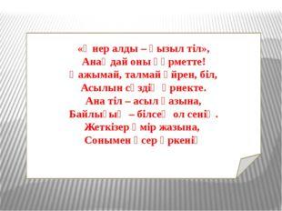 «Өнер алды – қызыл тіл», Анаңдай оны құрметте! Қажымай, талмай үйрен, біл, Ас
