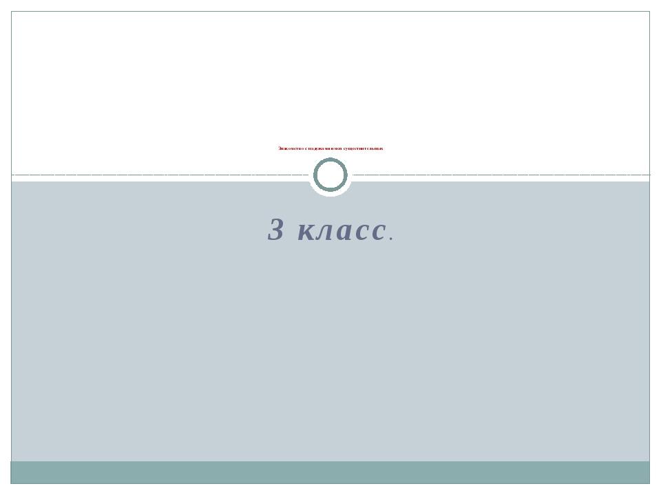 3 класс. Знакомство с падежами имен существительных