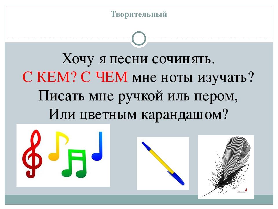 Творительный Хочу я песни сочинять. С КЕМ? С ЧЕМ мне ноты изучать? Писать мне...