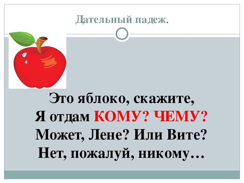 Дательный падеж. Это яблоко, скажите, Я отдам КОМУ? ЧЕМУ? Может, Лене? Или Ви...