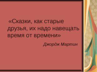 «Сказки, как старые друзья, их надо навещать время от времени» Джордж Мартин