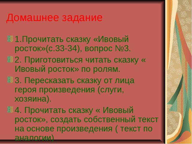 Домашнее задание 1.Прочитать сказку «Ивовый росток»(с.33-34), вопрос №3. 2. П...