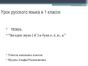 """Урок русского языка в 1 классе ТЕМА: """"Загадки звука [ й`] и букв е, ё, ю, я."""""""