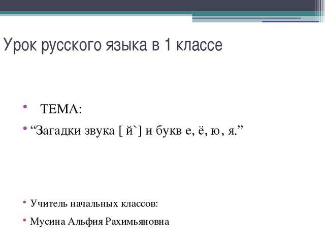 """Урок русского языка в 1 классе ТЕМА: """"Загадки звука [ й`] и букв е, ё, ю, я.""""..."""