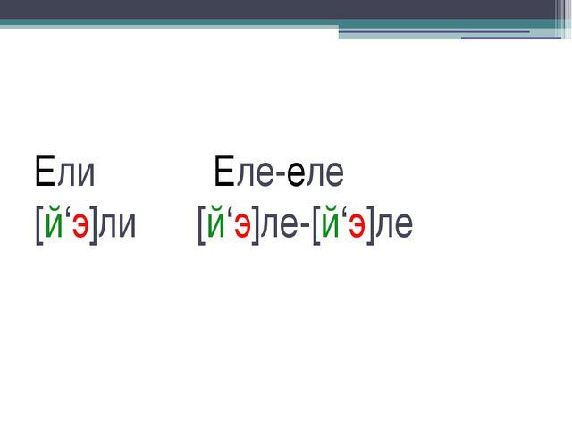 Ели Еле-еле [й'э]ли [й'э]ле-[й'э]ле