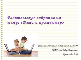 Родительское собрание на тему: «Дети и компьютер» Выполнила учитель начальных
