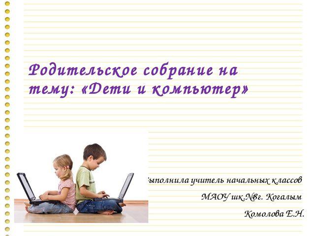 Родительское собрание на тему: «Дети и компьютер» Выполнила учитель начальных...