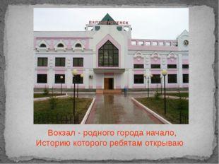 Вокзал - родного города начало, Историю которого ребятам открываю