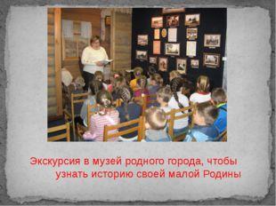 Экскурсия в музей родного города, чтобы узнать историю своей малой Родины