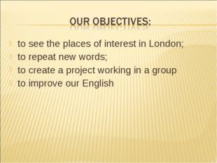 to see the places of interest in London; to repeat new words; to create a pro