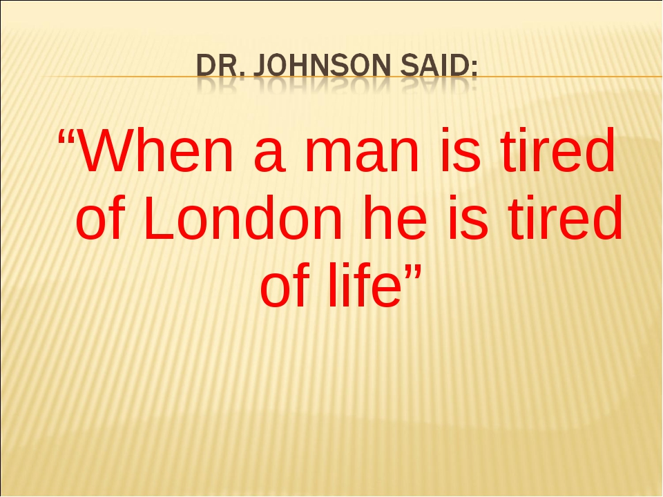 """When a man is tired of London he is tired of life"""