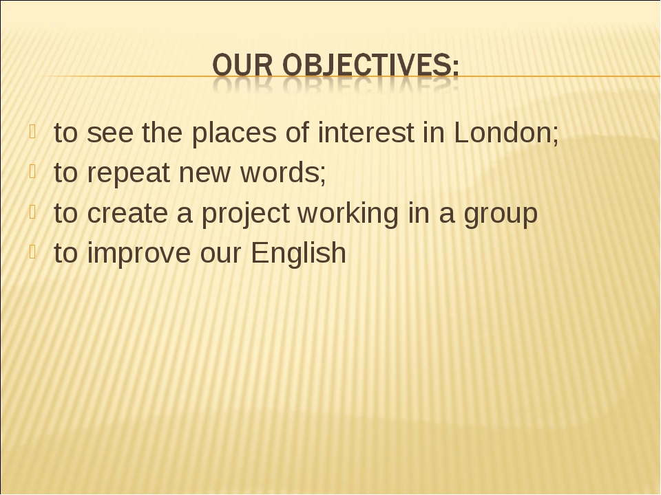to see the places of interest in London; to repeat new words; to create a pro...