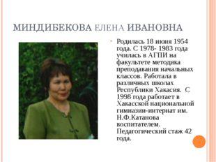 МИНДИБЕКОВА ЕЛЕНА ИВАНОВНА Родилась 18 июня 1954 года. С 1978- 1983 года учил