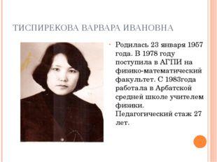 ТИСПИРЕКОВА ВАРВАРА ИВАНОВНА Родилась 23 января 1957 года. В 1978 году поступ