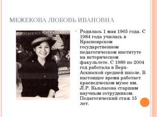 МЕЖЕКОВА ЛЮБОВЬ ИВАНОВНА Родилась 1 мая 1965 года. С 1984 года училась в Крас