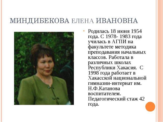 МИНДИБЕКОВА ЕЛЕНА ИВАНОВНА Родилась 18 июня 1954 года. С 1978- 1983 года учил...