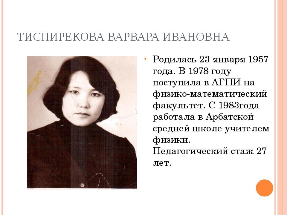 ТИСПИРЕКОВА ВАРВАРА ИВАНОВНА Родилась 23 января 1957 года. В 1978 году поступ...