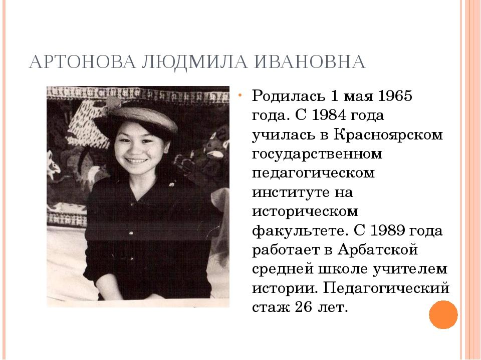 АРТОНОВА ЛЮДМИЛА ИВАНОВНА Родилась 1 мая 1965 года. С 1984 года училась в Кра...