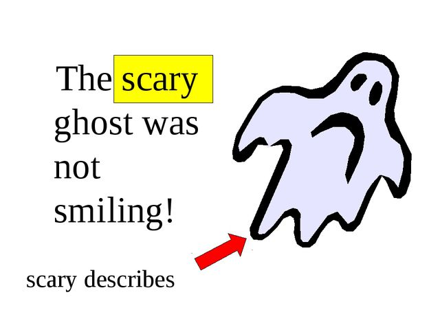 The scary ghost was not smiling! scary describes