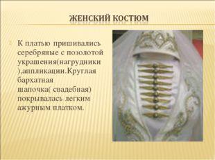 К платью пришивались серебряные с позолотой украшения(нагрудники),аппликации.