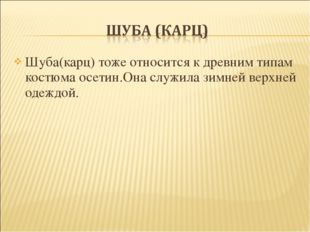 Шуба(карц) тоже относится к древним типам костюма осетин.Она служила зимней в