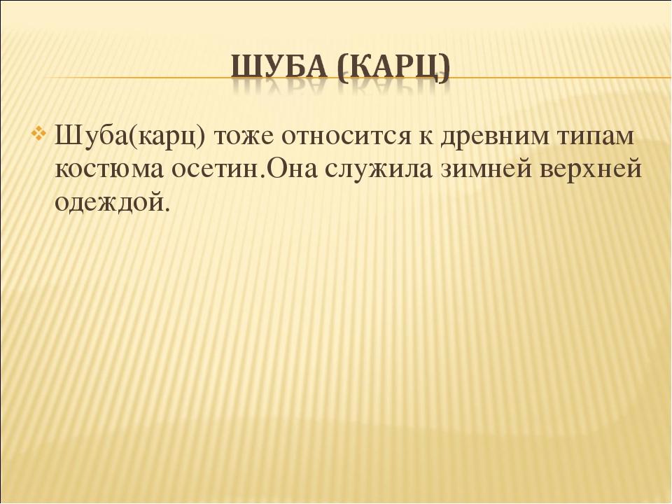 Шуба(карц) тоже относится к древним типам костюма осетин.Она служила зимней в...