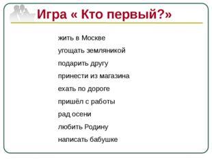 Игра « Кто первый?» жить в Москве угощать земляникой подарить другу принести