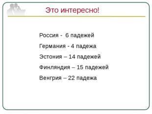 Это интересно! Россия - 6 падежей Германия - 4 падежа Эстония – 14 падежей Фи