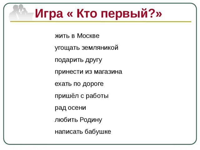 Игра « Кто первый?» жить в Москве угощать земляникой подарить другу принести...