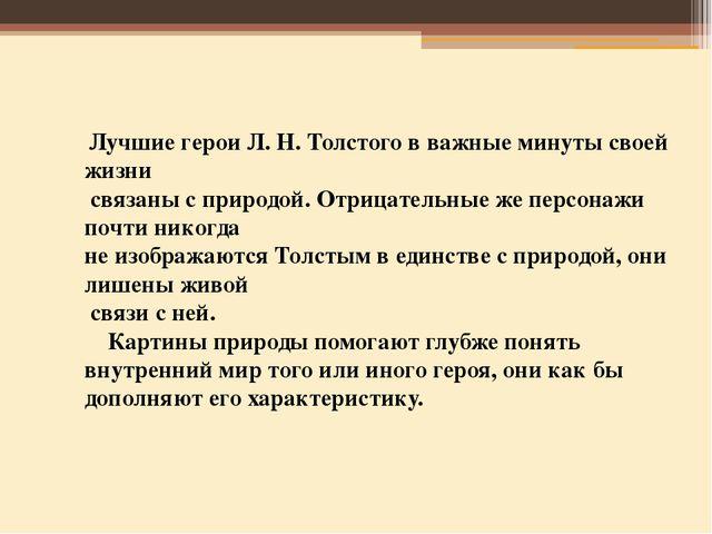 Лучшие герои Л. Н. Толстого в важные минуты своей жизни связаны с природой....