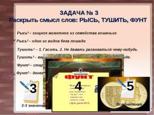 4 -5 значений ЗАДАЧА № 3 Раскрыть смысл слов: РЫСЬ, ТУШИТЬ, ФУНТ Рысь1 – хищн