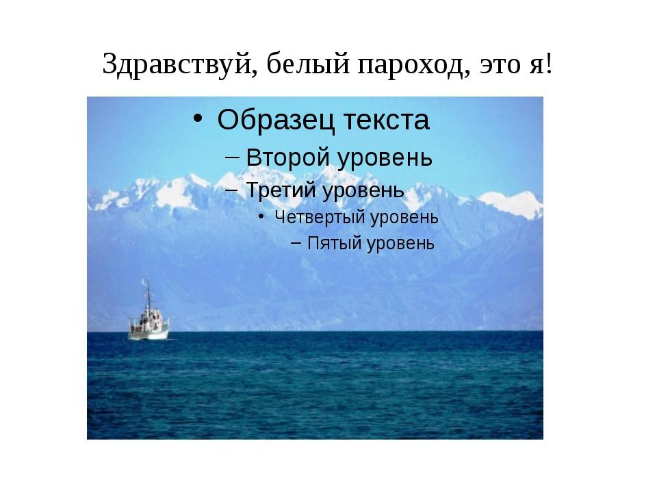 Здравствуй, белый пароход, это я!