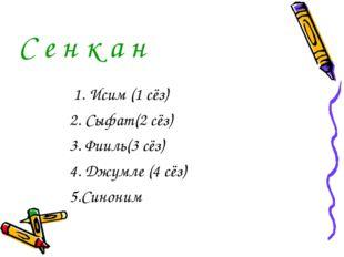 С е н к а н 1. Исим (1 сёз) 2. Сыфат(2 сёз) 3. Фииль(3 сёз) 4. Джумле (4 сёз