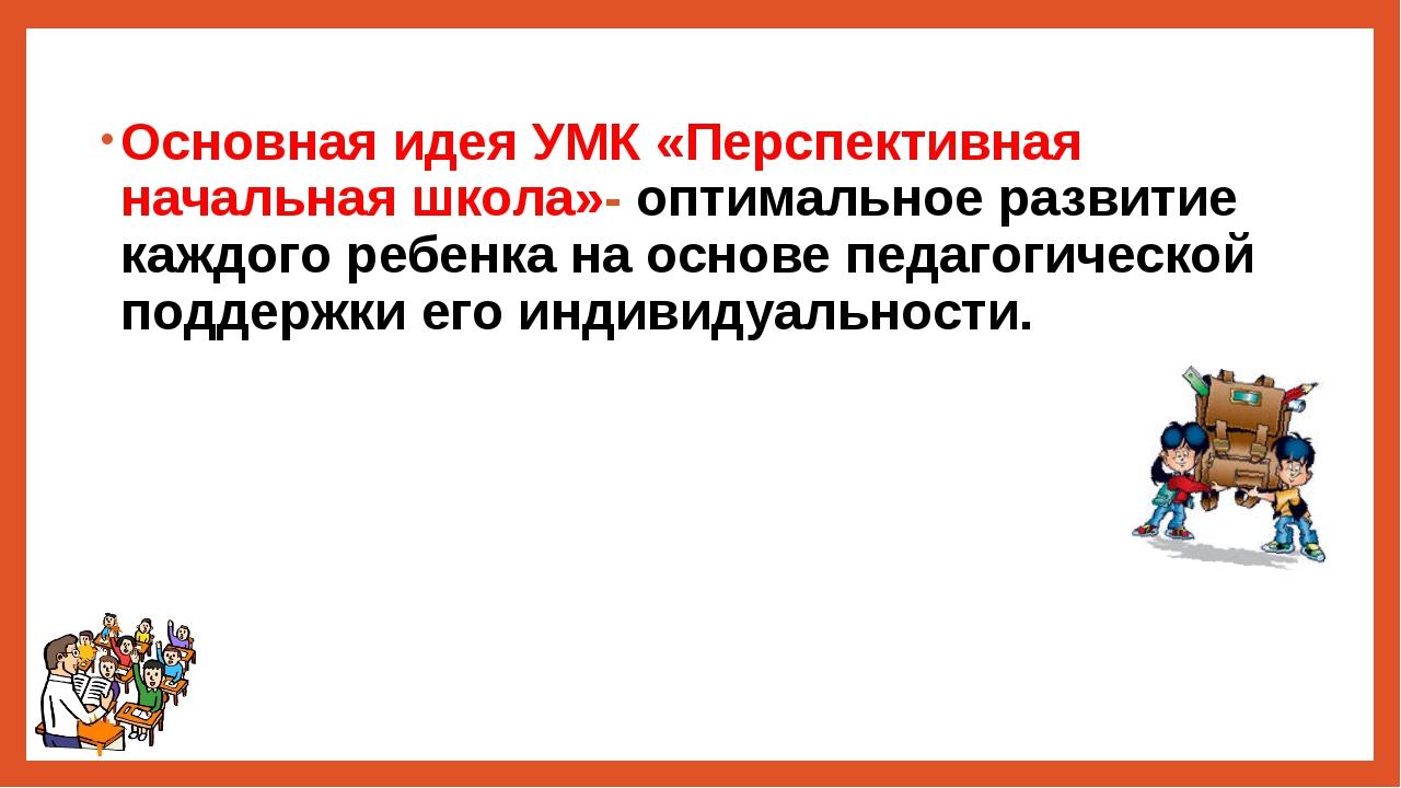 Основная идея УМК «Перспективная начальная школа»- оптимальное развитие каждо...