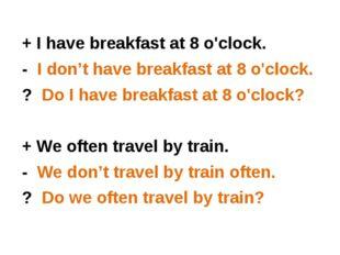 + I have breakfast at 8 o'clock. + I have breakfast at 8 o'clock. - I