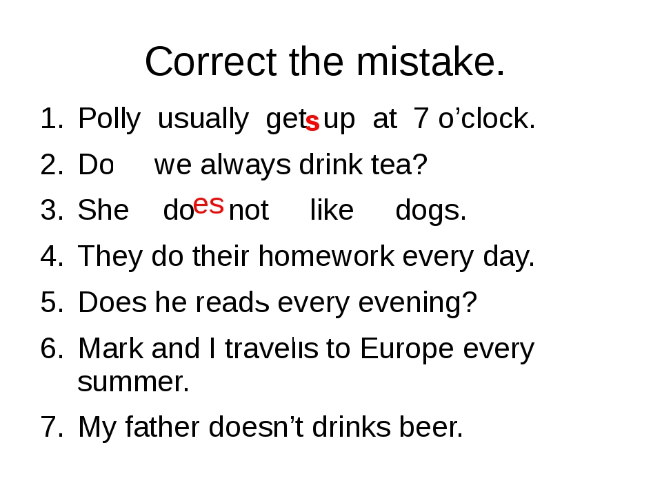 Correct the mistake.  Polly  usually  get  up  at  7 o'clock. Does we alway...