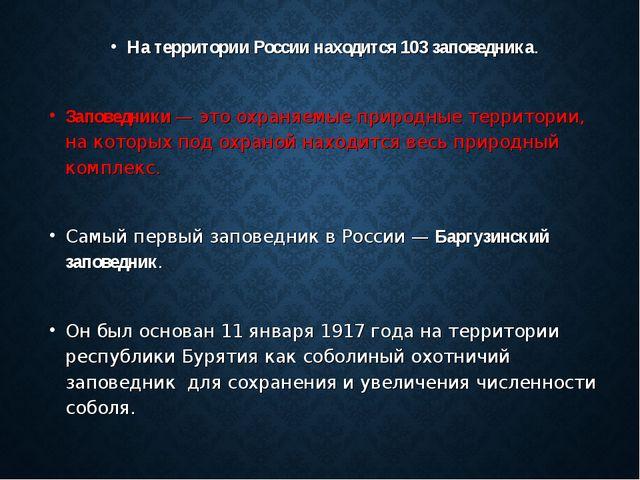 На территории России находится 103 заповедника. Заповедники — это охраняемые...
