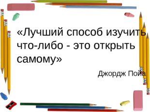 «Лучший способ изучить что-либо - это открыть самому» Джордж Пойа