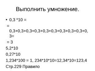 Выполнить умножение. 0,3 *10 = = 0,3+0,3+0,3+0,3+0,3+0,3+0,3+0,3+0,3+0,3= = 3